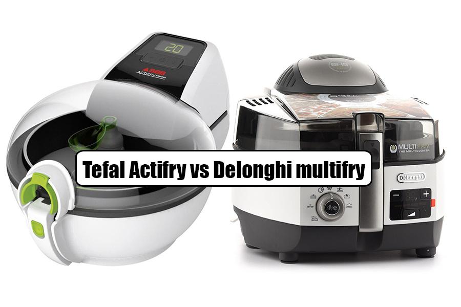 Tefal Actifry vs Delonghi multifry